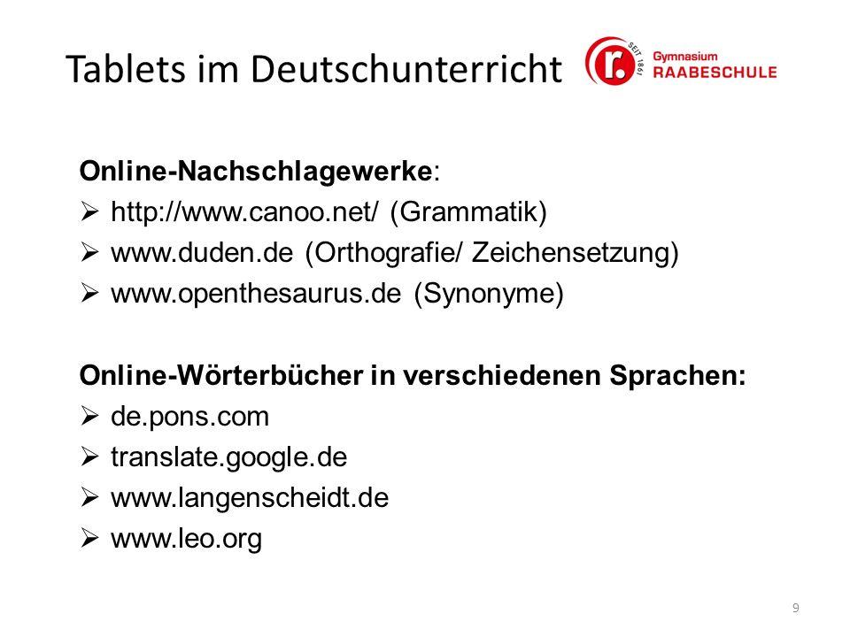 Tablets im Deutschunterricht 9 Online-Nachschlagewerke:  http://www.canoo.net/ (Grammatik)  www.duden.de (Orthografie/ Zeichensetzung)  www.openthesaurus.de (Synonyme) Online-Wörterbücher in verschiedenen Sprachen:  de.pons.com  translate.google.de  www.langenscheidt.de  www.leo.org