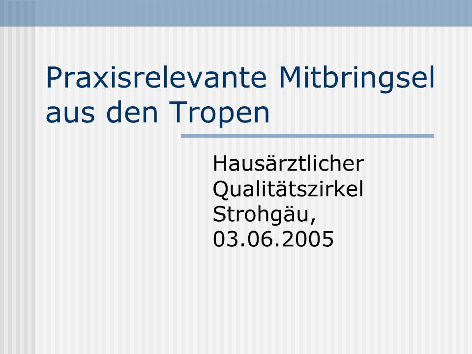 Praxisrelevante Mitbringsel aus den Tropen Hausärztlicher Qualitätszirkel Strohgäu, 03.06.2005