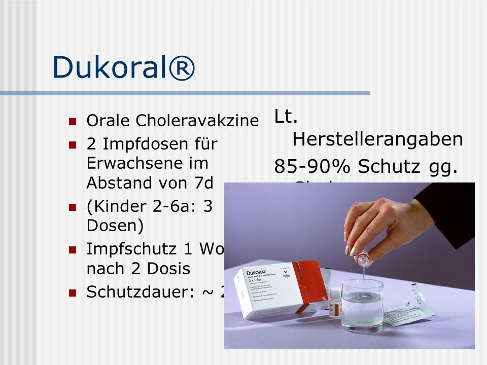 Dukoral® Orale Choleravakzine 2 Impfdosen für Erwachsene im Abstand von 7d (Kinder 2-6a: 3 Dosen) Impfschutz 1 Woche nach 2 Dosis Schutzdauer: ~ 2a Lt.