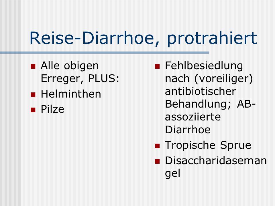 Reise-Diarrhoe, protrahiert Alle obigen Erreger, PLUS: Helminthen Pilze Fehlbesiedlung nach (voreiliger) antibiotischer Behandlung; AB- assoziierte Di
