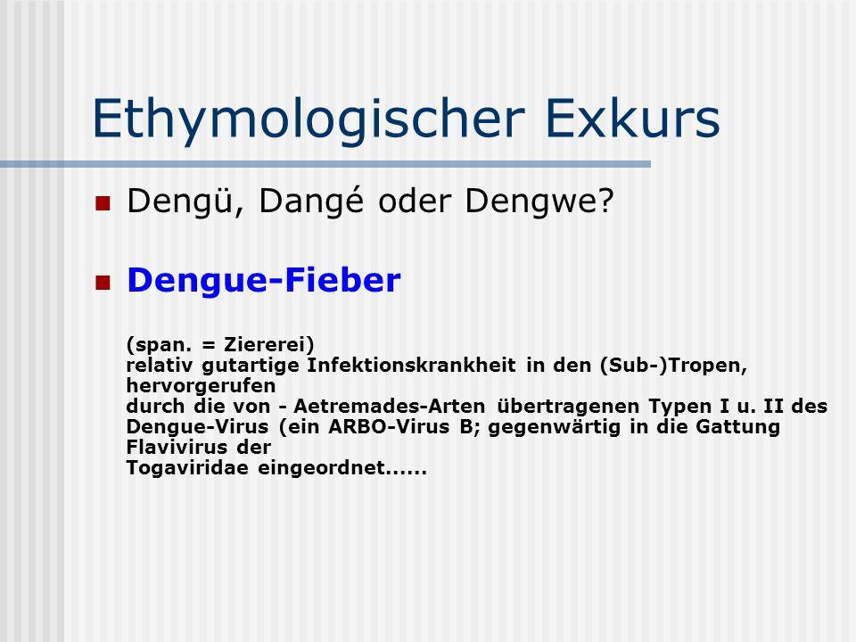 Ethymologischer Exkurs Dengü, Dangé oder Dengwe? Dengue-Fieber (span. = Ziererei) relativ gutartige Infektionskrankheit in den (Sub-)Tropen, hervorger