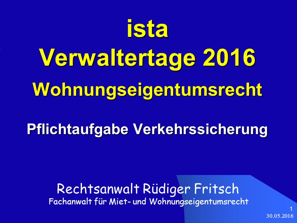 30.05.2016 1 ista Verwaltertage 2016 Wohnungseigentumsrecht Pflichtaufgabe Verkehrssicherung Rechtsanwalt Rüdiger Fritsch Fachanwalt für Miet- und Wohnungseigentumsrecht