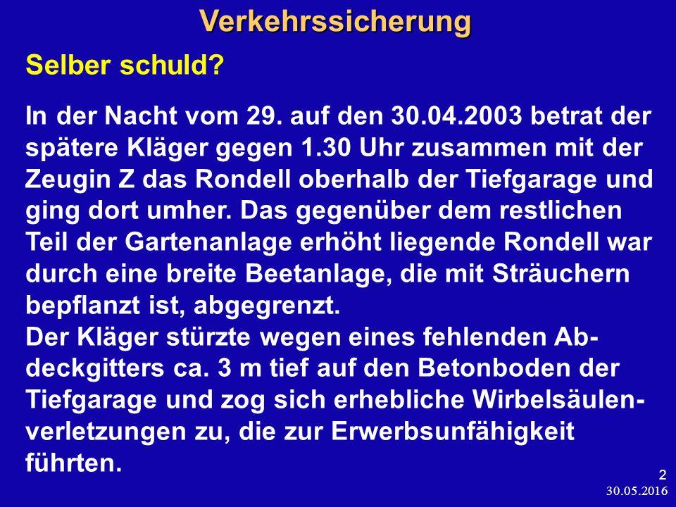 30.05.2016 2 Verkehrssicherung Verkehrssicherung Selber schuld? In der Nacht vom 29. auf den 30.04.2003 betrat der spätere Kläger gegen 1.30 Uhr zusam