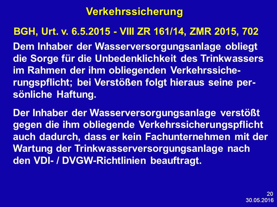 30.05.2016 20 Verkehrssicherung Verkehrssicherung BGH, Urt. v. 6.5.2015 - VIII ZR 161/14, ZMR 2015, 702 Dem Inhaber der Wasserversorgungsanlage oblieg