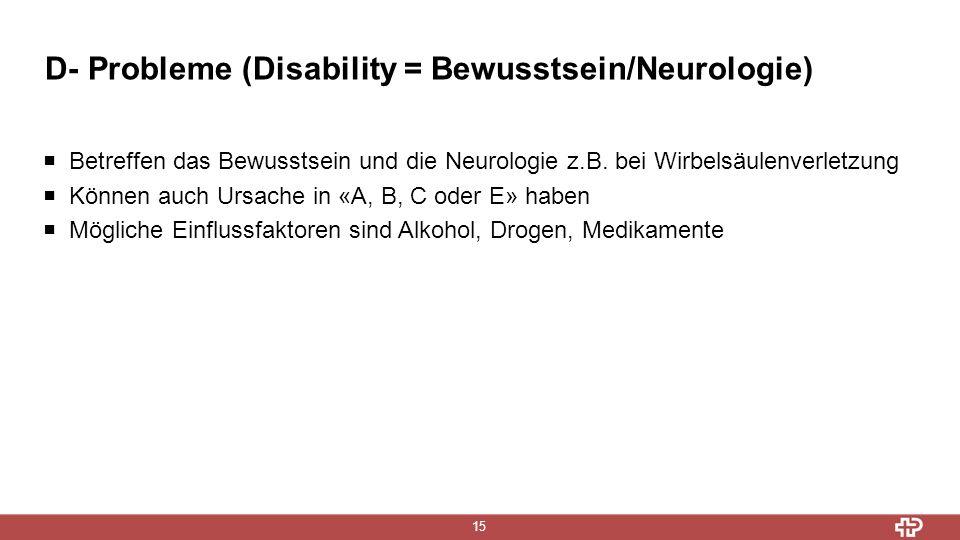 D- Probleme (Disability = Bewusstsein/Neurologie) 15  Betreffen das Bewusstsein und die Neurologie z.B. bei Wirbelsäulenverletzung  Können auch Ursa