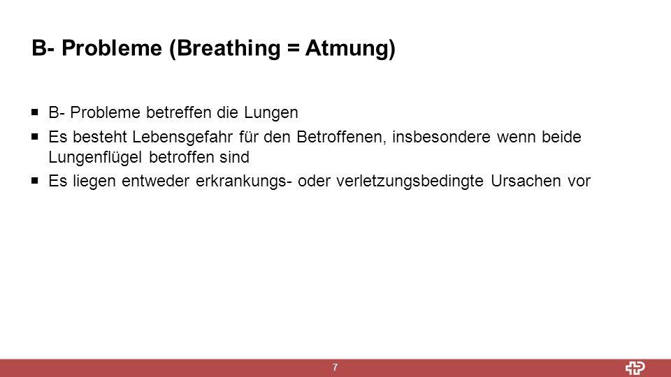 B- Probleme (Breathing = Atmung) 7  B- Probleme betreffen die Lungen  Es besteht Lebensgefahr für den Betroffenen, insbesondere wenn beide Lungenflügel betroffen sind  Es liegen entweder erkrankungs- oder verletzungsbedingte Ursachen vor