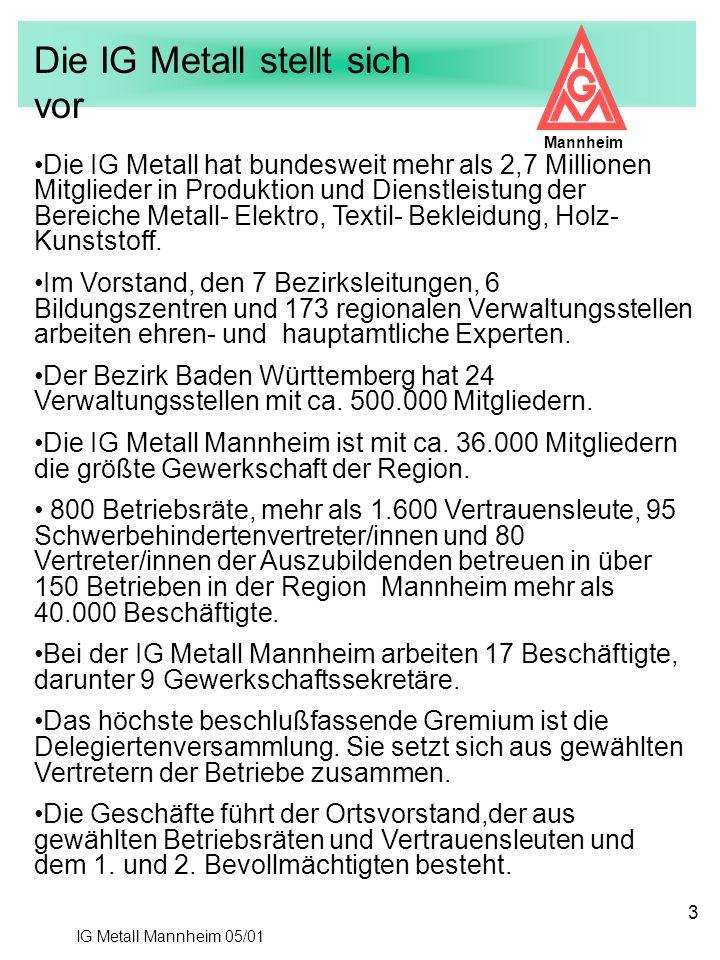 IG Metall Mannheim 05/01 Mannheim 3 Die IG Metall hat bundesweit mehr als 2,7 Millionen Mitglieder in Produktion und Dienstleistung der Bereiche Metal