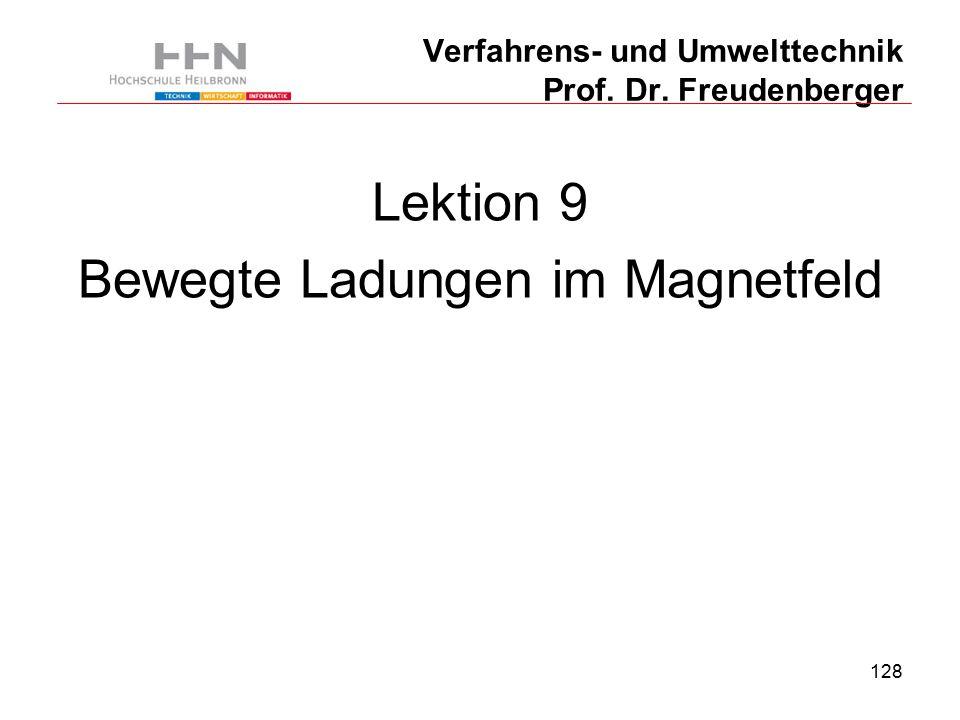 128 Verfahrens- und Umwelttechnik Prof. Dr. Freudenberger Lektion 9 Bewegte Ladungen im Magnetfeld