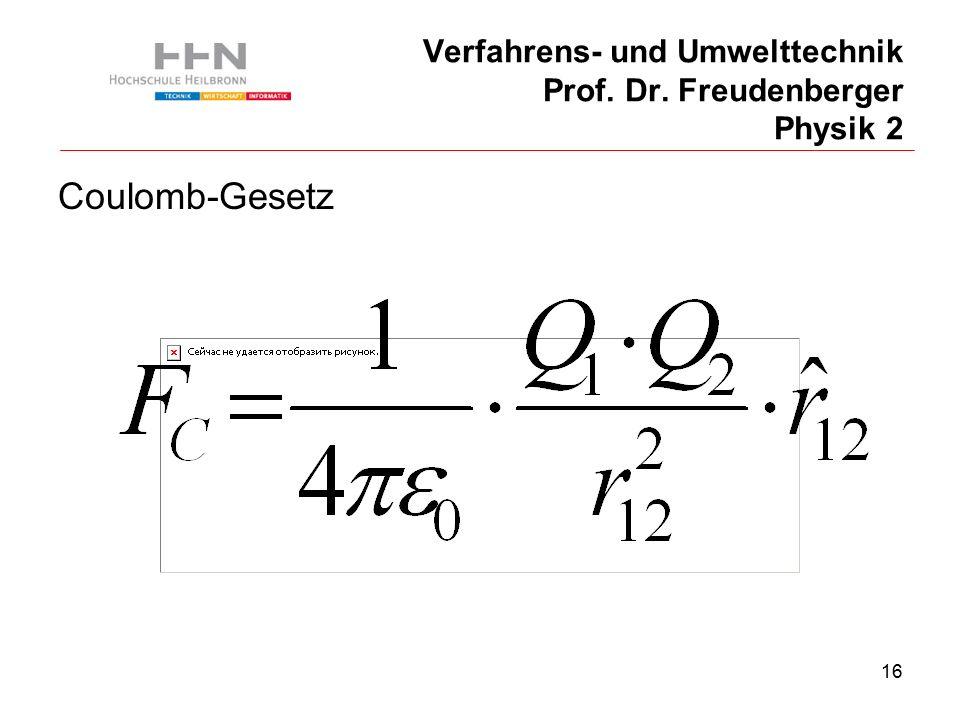16 Verfahrens- und Umwelttechnik Prof. Dr. Freudenberger Physik 2 Coulomb-Gesetz