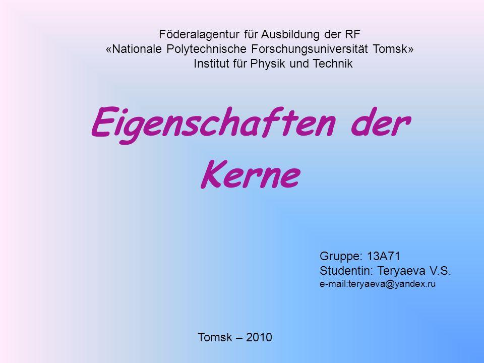 Eigenschaften der Kerne Föderalagentur für Ausbildung der RF «Nationale Polytechnische Forschungsuniversität Tomsk» Institut für Physik und Technik Tomsk – 2010 Gruppe: 13A71 Studentin: Teryaeva V.S.