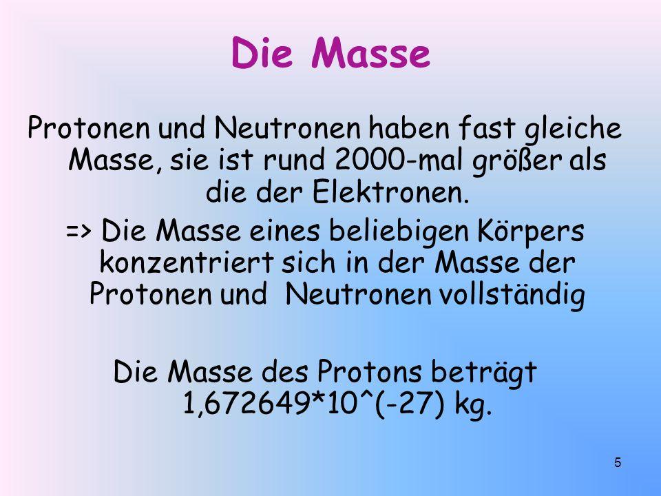 5 Die Masse Protonen und Neutronen haben fast gleiche Masse, sie ist rund 2000-mal größer als die der Elektronen.