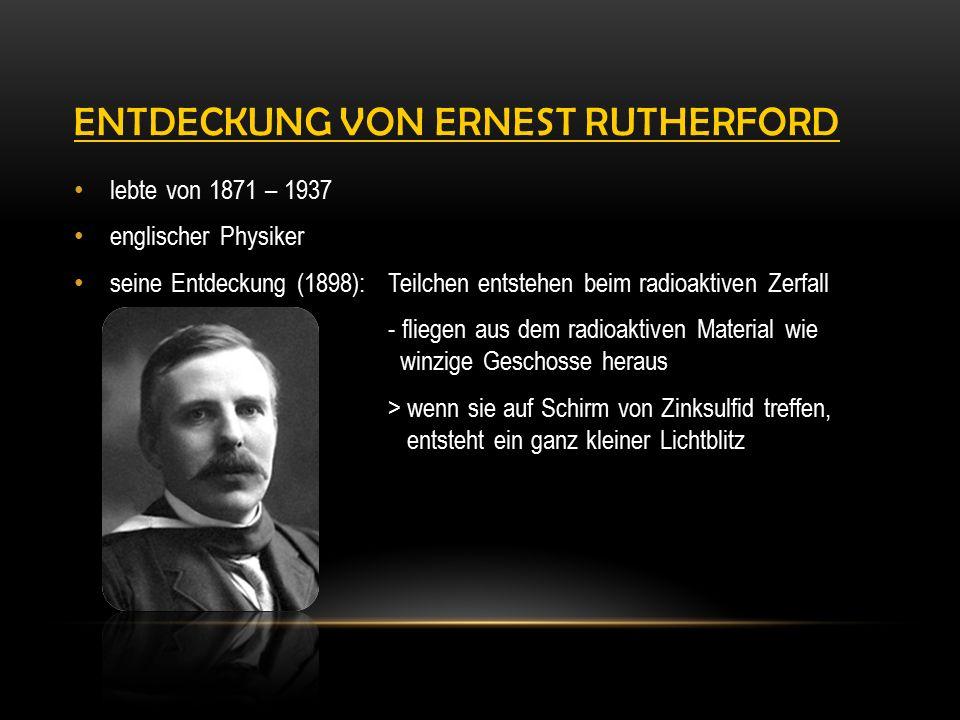 ENTDECKUNG VON ERNEST RUTHERFORD lebte von 1871 – 1937 englischer Physiker seine Entdeckung (1898): Teilchen entstehen beim radioaktiven Zerfall - fliegen aus dem radioaktiven Material wie winzige Geschosse heraus > wenn sie auf Schirm von Zinksulfid treffen, entsteht ein ganz kleiner Lichtblitz