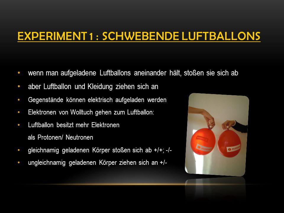 EXPERIMENT 1 : SCHWEBENDE LUFTBALLONS wenn man aufgeladene Luftballons aneinander hält, stoßen sie sich ab aber Luftballon und Kleidung ziehen sich an Gegenstände können elektrisch aufgeladen werden Elektronen von Wolltuch gehen zum Luftballon: Luftballon besitzt mehr Elektronen als Protonen/ Neutronen gleichnamig geladenen Körper stoßen sich ab +/+; -/- ungleichnamig geladenen Körper ziehen sich an +/-