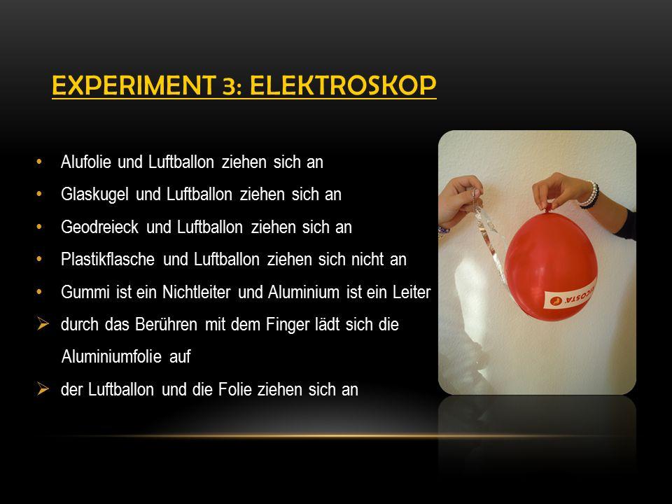 EXPERIMENT 3: ELEKTROSKOP Alufolie und Luftballon ziehen sich an Glaskugel und Luftballon ziehen sich an Geodreieck und Luftballon ziehen sich an Plastikflasche und Luftballon ziehen sich nicht an Gummi ist ein Nichtleiter und Aluminium ist ein Leiter  durch das Berühren mit dem Finger lädt sich die Aluminiumfolie auf  der Luftballon und die Folie ziehen sich an