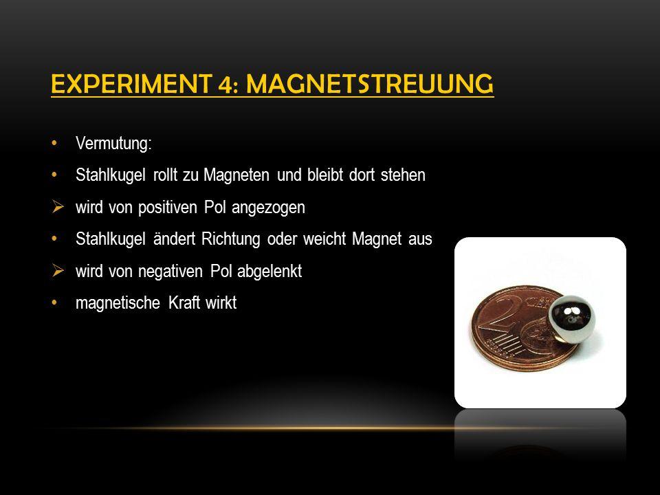 EXPERIMENT 4: MAGNETSTREUUNG Vermutung: Stahlkugel rollt zu Magneten und bleibt dort stehen  wird von positiven Pol angezogen Stahlkugel ändert Richtung oder weicht Magnet aus  wird von negativen Pol abgelenkt magnetische Kraft wirkt