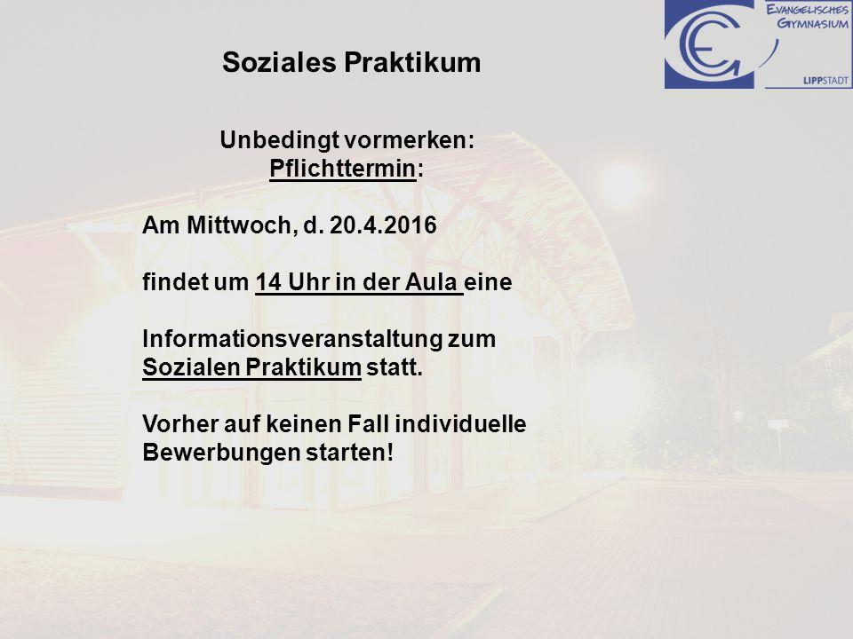 Soziales Praktikum Unbedingt vormerken: Pflichttermin: Am Mittwoch, d. 20.4.2016 findet um 14 Uhr in der Aula eine Informationsveranstaltung zum Sozia