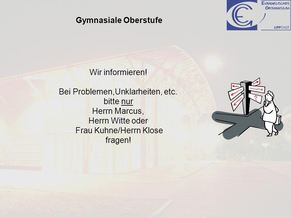Gymnasiale Oberstufe Wir informieren! Bei Problemen,Unklarheiten, etc. bitte nur Herrn Marcus, Herrn Witte oder Frau Kuhne/Herrn Klose fragen!