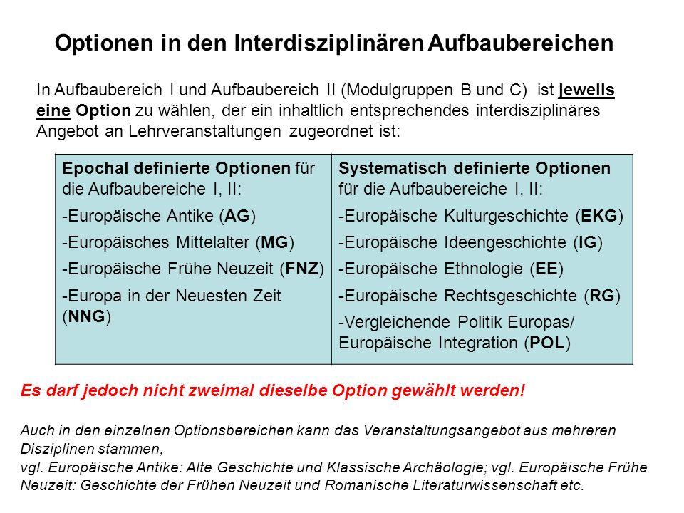 In Aufbaubereich I und Aufbaubereich II (Modulgruppen B und C) ist jeweils eine Option zu wählen, der ein inhaltlich entsprechendes interdisziplinäres Angebot an Lehrveranstaltungen zugeordnet ist: Epochal definierte Optionen für die Aufbaubereiche I, II: -Europäische Antike (AG) -Europäisches Mittelalter (MG) -Europäische Frühe Neuzeit (FNZ) -Europa in der Neuesten Zeit (NNG) Systematisch definierte Optionen für die Aufbaubereiche I, II: -Europäische Kulturgeschichte (EKG) -Europäische Ideengeschichte (IG) -Europäische Ethnologie (EE) -Europäische Rechtsgeschichte (RG) -Vergleichende Politik Europas/ Europäische Integration (POL) Optionen in den Interdisziplinären Aufbaubereichen Es darf jedoch nicht zweimal dieselbe Option gewählt werden.
