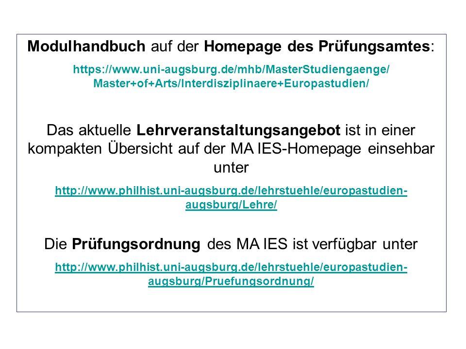 Modulhandbuch auf der Homepage des Prüfungsamtes: https://www.uni-augsburg.de/mhb/MasterStudiengaenge/ Master+of+Arts/Interdisziplinaere+Europastudien/ Das aktuelle Lehrveranstaltungsangebot ist in einer kompakten Übersicht auf der MA IES-Homepage einsehbar unter http://www.philhist.uni-augsburg.de/lehrstuehle/europastudien- augsburg/Lehre/ Die Prüfungsordnung des MA IES ist verfügbar unter http://www.philhist.uni-augsburg.de/lehrstuehle/europastudien- augsburg/Pruefungsordnung/