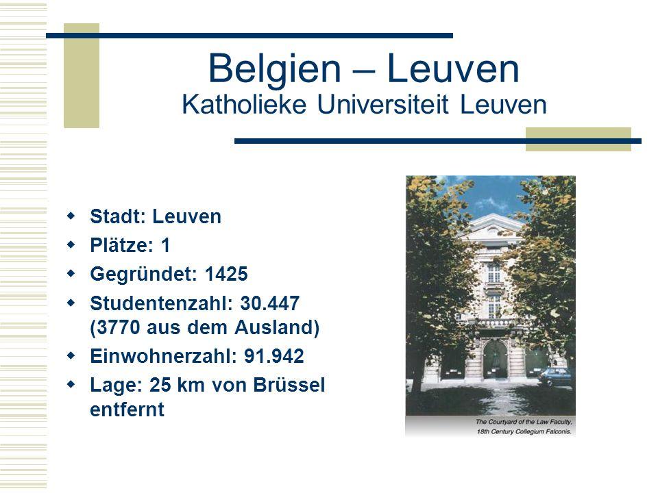 Belgien – Leuven Katholieke Universiteit Leuven  Stadt: Leuven  Plätze: 1  Gegründet: 1425  Studentenzahl: 30.447 (3770 aus dem Ausland)  Einwohnerzahl: 91.942  Lage: 25 km von Brüssel entfernt