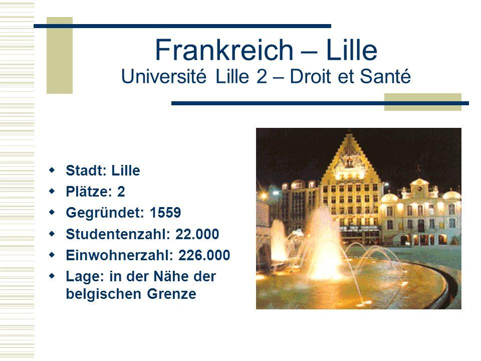 Frankreich – Lille Université Lille 2 – Droit et Santé  Stadt: Lille  Plätze: 2  Gegründet: 1559  Studentenzahl: 22.000  Einwohnerzahl: 226.000  Lage: in der Nähe der belgischen Grenze