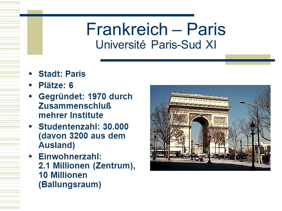 Frankreich – Paris Université Paris-Sud XI  Stadt: Paris  Plätze: 6  Gegründet: 1970 durch Zusammenschluß mehrer Institute  Studentenzahl: 30.000 (davon 3200 aus dem Ausland)  Einwohnerzahl: 2.1 Millionen (Zentrum), 10 Millionen (Ballungsraum)