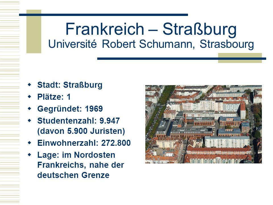 Frankreich – Straßburg Université Robert Schumann, Strasbourg  Stadt: Straßburg  Plätze: 1  Gegründet: 1969  Studentenzahl: 9.947 (davon 5.900 Juristen)  Einwohnerzahl: 272.800  Lage: im Nordosten Frankreichs, nahe der deutschen Grenze