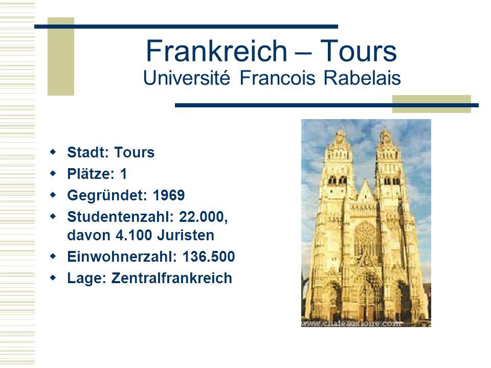 Frankreich – Tours Université Francois Rabelais  Stadt: Tours  Plätze: 1  Gegründet: 1969  Studentenzahl: 22.000, davon 4.100 Juristen  Einwohnerzahl: 136.500  Lage: Zentralfrankreich