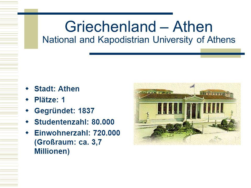 Griechenland – Athen National and Kapodistrian University of Athens  Stadt: Athen  Plätze: 1  Gegründet: 1837  Studentenzahl: 80.000  Einwohnerzahl: 720.000 (Großraum: ca.