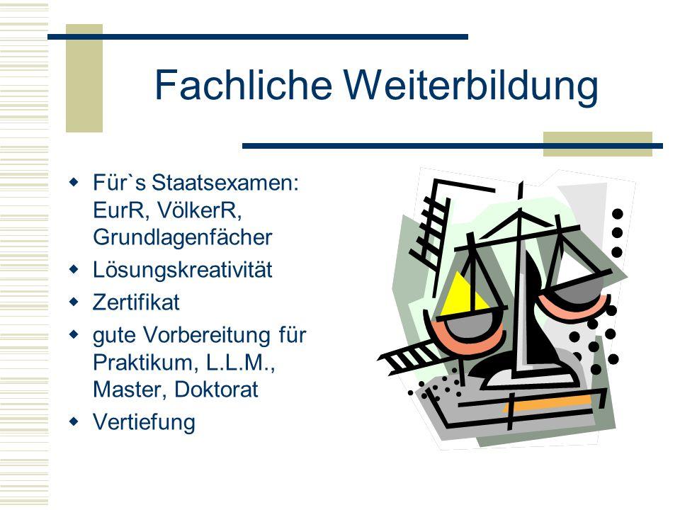 Fachliche Weiterbildung  Für`s Staatsexamen: EurR, VölkerR, Grundlagenfächer  Lösungskreativität  Zertifikat  gute Vorbereitung für Praktikum, L.L.M., Master, Doktorat  Vertiefung