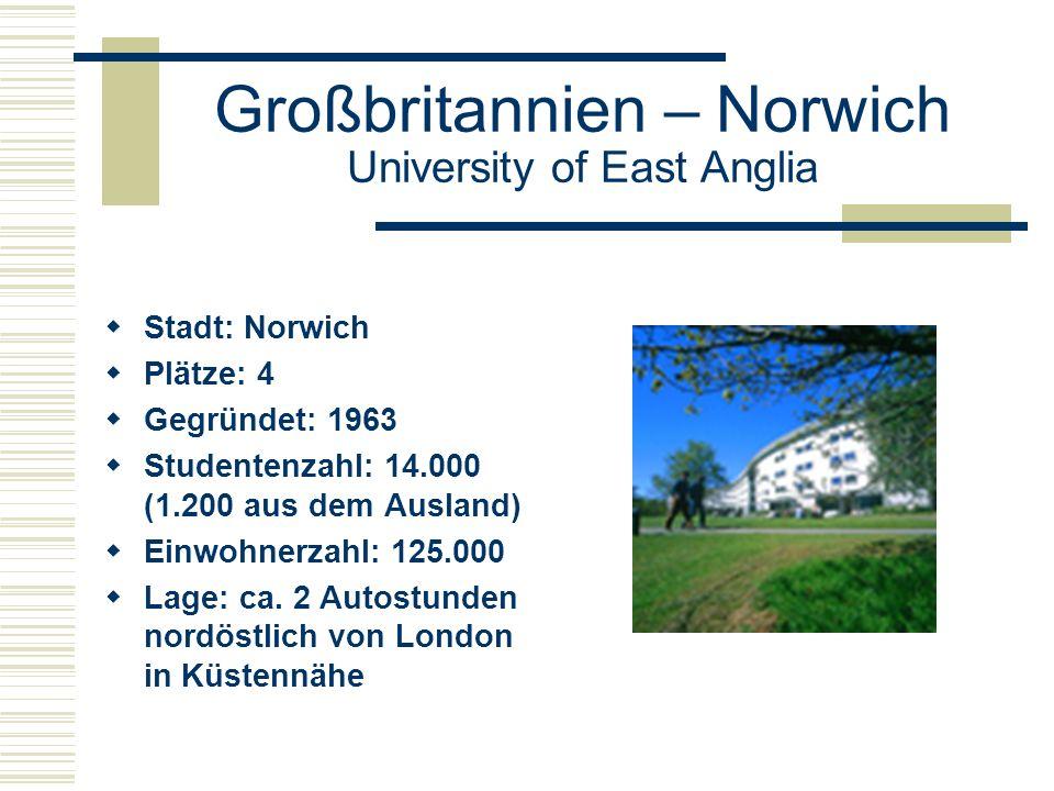 Großbritannien – Norwich University of East Anglia  Stadt: Norwich  Plätze: 4  Gegründet: 1963  Studentenzahl: 14.000 (1.200 aus dem Ausland)  Einwohnerzahl: 125.000  Lage: ca.