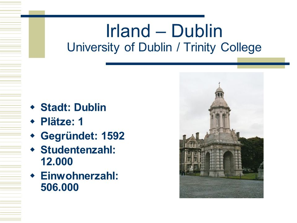 Irland – Dublin University of Dublin / Trinity College  Stadt: Dublin  Plätze: 1  Gegründet: 1592  Studentenzahl: 12.000  Einwohnerzahl: 506.000