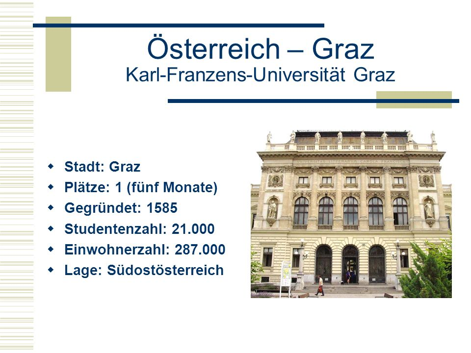 Österreich – Graz Karl-Franzens-Universität Graz  Stadt: Graz  Plätze: 1 (fünf Monate)  Gegründet: 1585  Studentenzahl: 21.000  Einwohnerzahl: 287.000  Lage: Südostösterreich