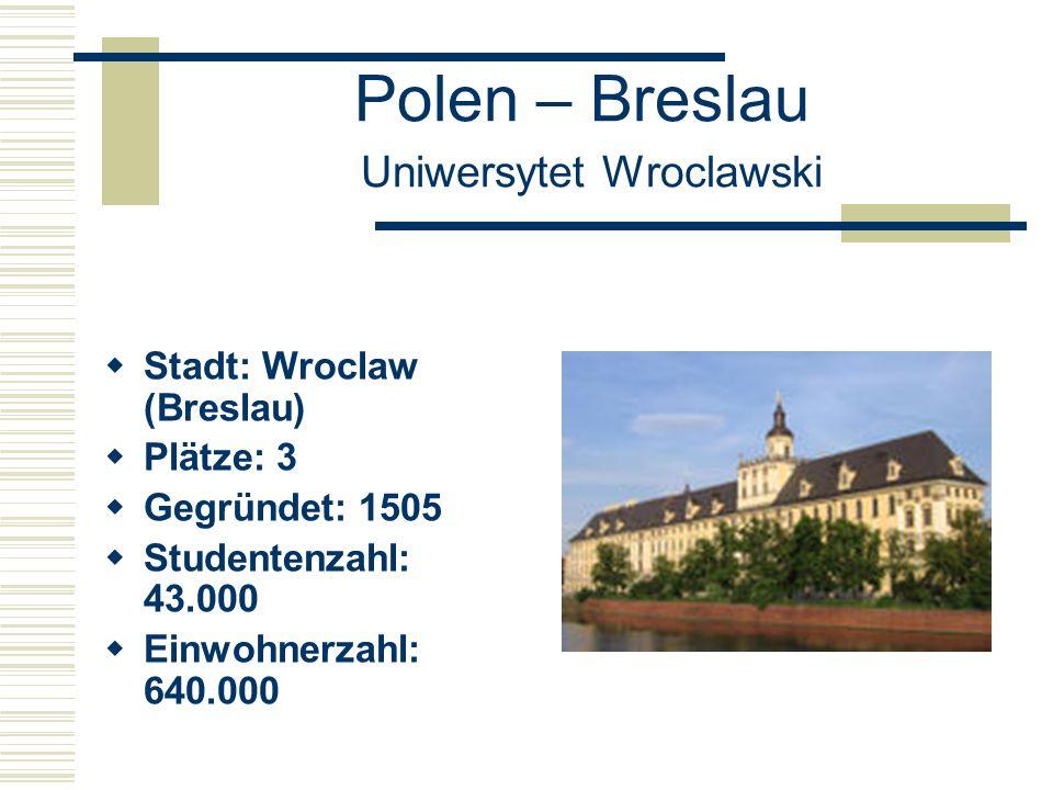 Polen – Breslau Uniwersytet Wroclawski  Stadt: Wroclaw (Breslau)  Plätze: 3  Gegründet: 1505  Studentenzahl: 43.000  Einwohnerzahl: 640.000