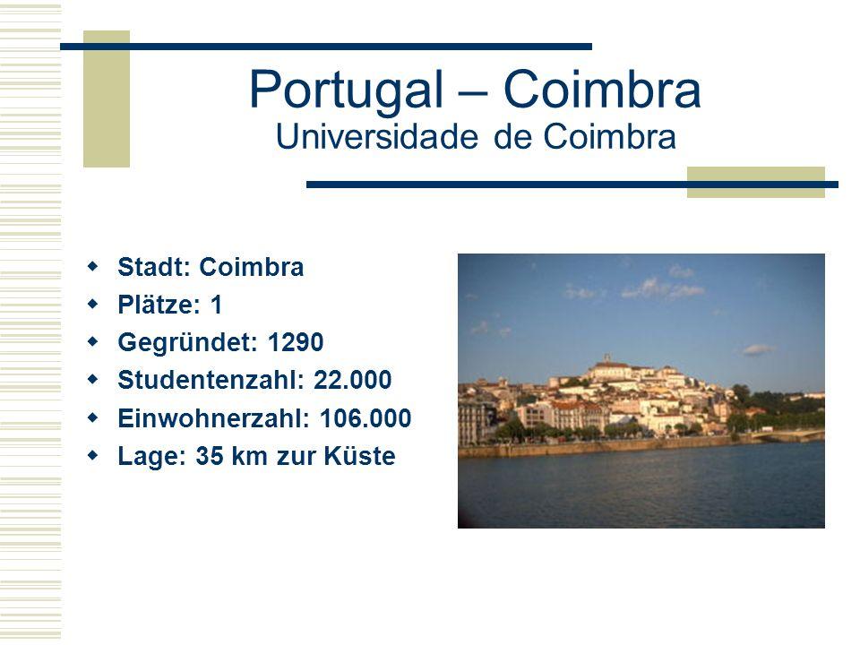 Portugal – Coimbra Universidade de Coimbra  Stadt: Coimbra  Plätze: 1  Gegründet: 1290  Studentenzahl: 22.000  Einwohnerzahl: 106.000  Lage: 35 km zur Küste
