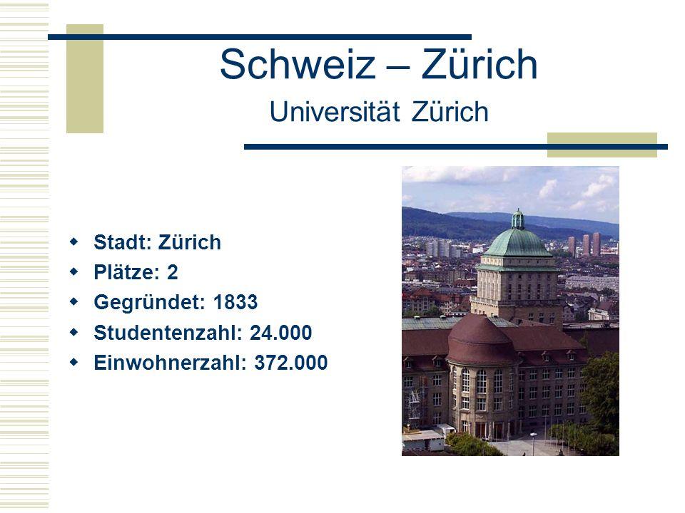 Schweiz – Zürich Universität Zürich  Stadt: Zürich  Plätze: 2  Gegründet: 1833  Studentenzahl: 24.000  Einwohnerzahl: 372.000