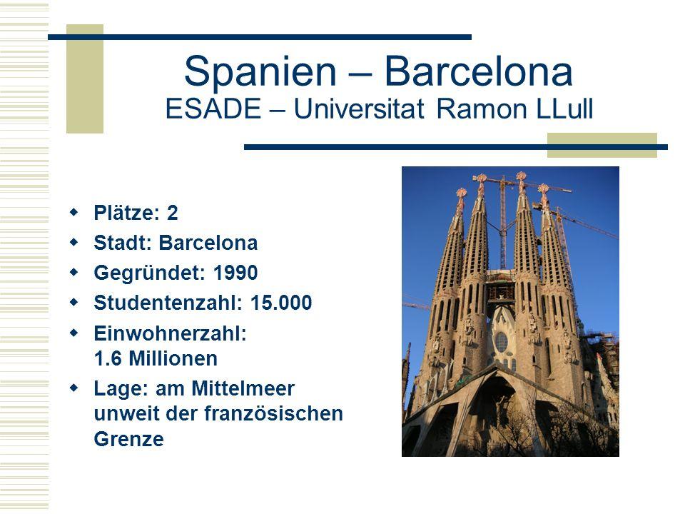 Spanien – Barcelona ESADE – Universitat Ramon LLull  Plätze: 2  Stadt: Barcelona  Gegründet: 1990  Studentenzahl: 15.000  Einwohnerzahl: 1.6 Millionen  Lage: am Mittelmeer unweit der französischen Grenze