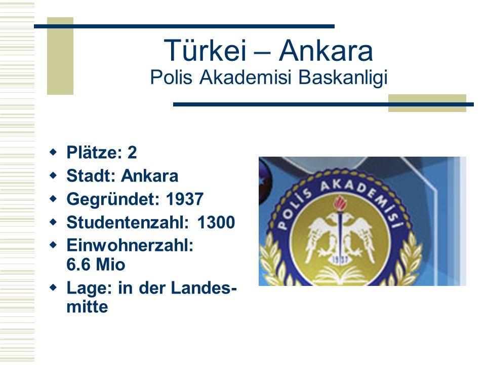 Türkei – Ankara Polis Akademisi Baskanligi  Plätze: 2  Stadt: Ankara  Gegründet: 1937  Studentenzahl: 1300  Einwohnerzahl: 6.6 Mio  Lage: in der Landes- mitte