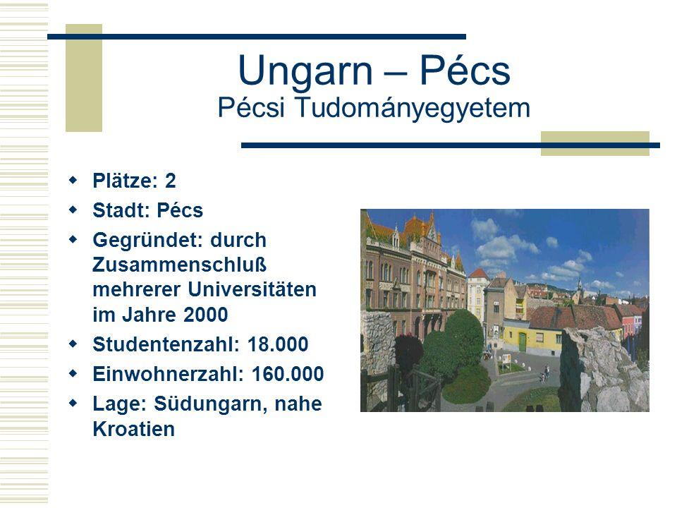 Ungarn – Pécs Pécsi Tudományegyetem  Plätze: 2  Stadt: Pécs  Gegründet: durch Zusammenschluß mehrerer Universitäten im Jahre 2000  Studentenzahl: 18.000  Einwohnerzahl: 160.000  Lage: Südungarn, nahe Kroatien