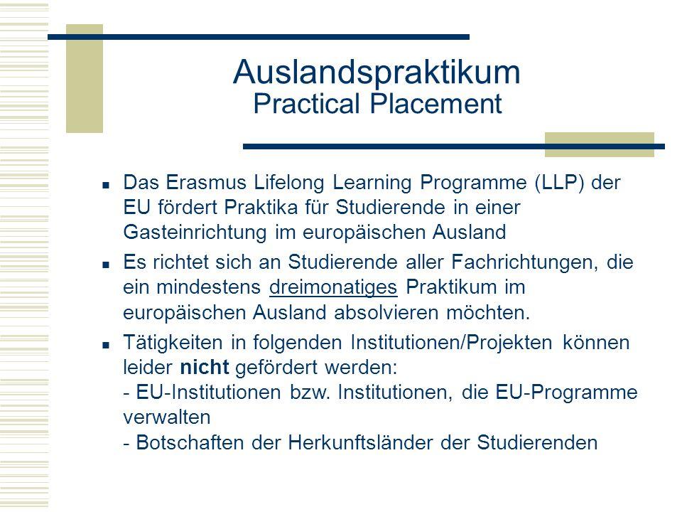Auslandspraktikum Practical Placement Das Erasmus Lifelong Learning Programme (LLP) der EU fördert Praktika für Studierende in einer Gasteinrichtung im europäischen Ausland Es richtet sich an Studierende aller Fachrichtungen, die ein mindestens dreimonatiges Praktikum im europäischen Ausland absolvieren möchten.