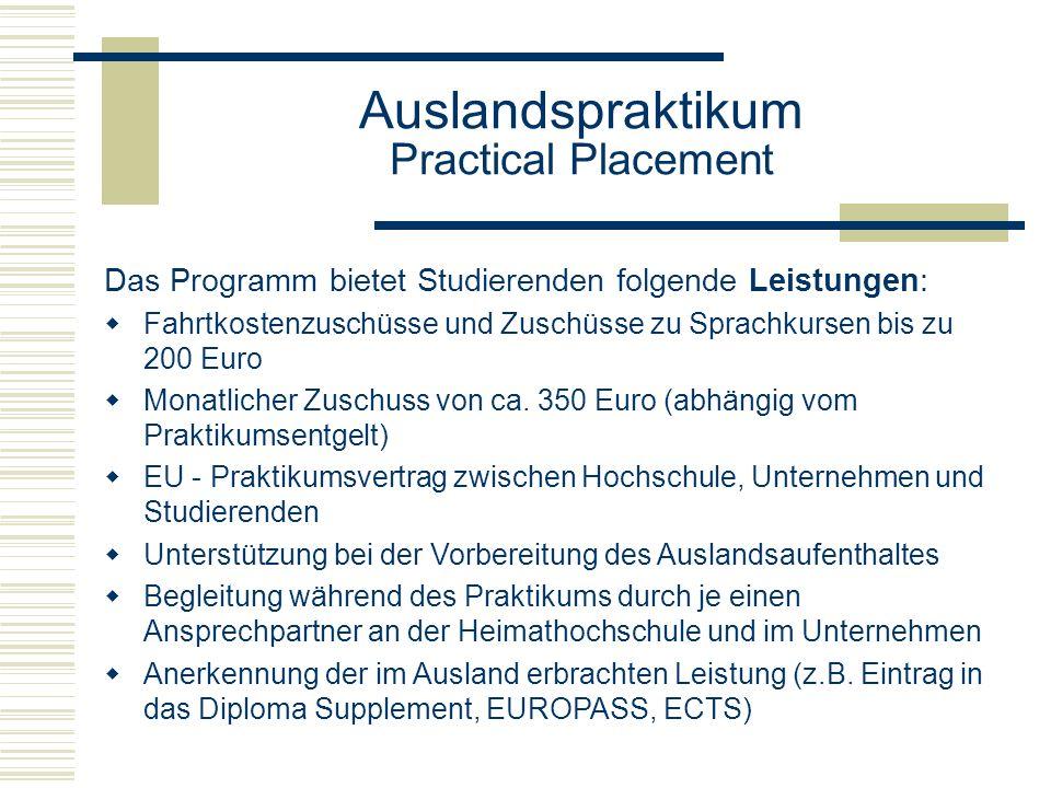 Auslandspraktikum Practical Placement Das Programm bietet Studierenden folgende Leistungen:  Fahrtkostenzuschüsse und Zuschüsse zu Sprachkursen bis zu 200 Euro  Monatlicher Zuschuss von ca.