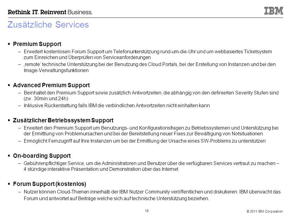 © 2011 IBM Corporation 19 Zusätzliche Services  Premium Support –Erweitert kostenlosen Forum Support um Telefonunterstützung rund-um-die-Uhr und um webbasiertes Ticketsystem zum Einreichen und Überprüfen von Serviceanforderungen –'remote' technische Unterstützung bei der Benutzung des Cloud Portals, bei der Erstellung von Instanzen und bei den Image-Verwaltungsfunktionen  Advanced Premium Support –Beinhaltet den Premium Support sowie zusätzlich Antwortzeiten, die abhängig von den definierten Severity Stufen sind (zw.
