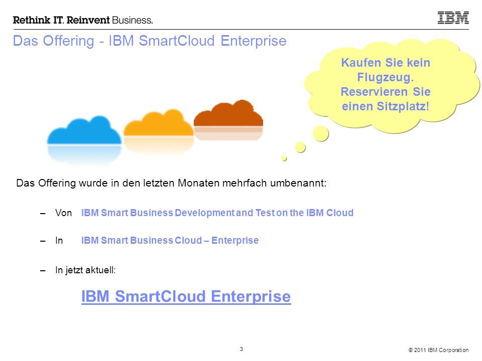 © 2011 IBM Corporation 3 Das Offering - IBM SmartCloud Enterprise Das Offering wurde in den letzten Monaten mehrfach umbenannt: –Von IBM Smart Business Development and Test on the IBM Cloud –In IBM Smart Business Cloud – Enterprise –In jetzt aktuell: IBM SmartCloud Enterprise Kaufen Sie kein Flugzeug.
