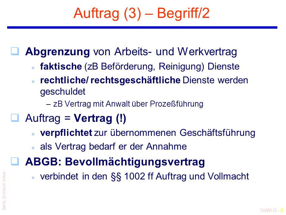 SoWi Ü - 3 Barta: Zivilrecht online Auftrag (3) – Begriff/2 qAbgrenzung von Arbeits- und Werkvertrag l faktische (zB Beförderung, Reinigung) Dienste l rechtliche/ rechtsgeschäftliche Dienste werden geschuldet –zB Vertrag mit Anwalt über Prozeßführung qAuftrag = Vertrag (!) l verpflichtet zur übernommenen Geschäftsführung l als Vertrag bedarf er der Annahme qABGB: Bevollmächtigungsvertrag l verbindet in den §§ 1002 ff Auftrag und Vollmacht