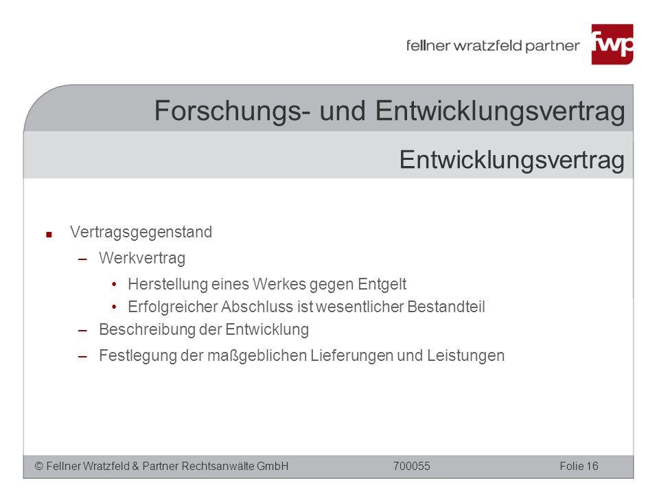 © Fellner Wratzfeld & Partner Rechtsanwälte GmbHFolie 16700055 Forschungs- und Entwicklungsvertrag ■ Vertragsgegenstand –Werkvertrag Herstellung eines