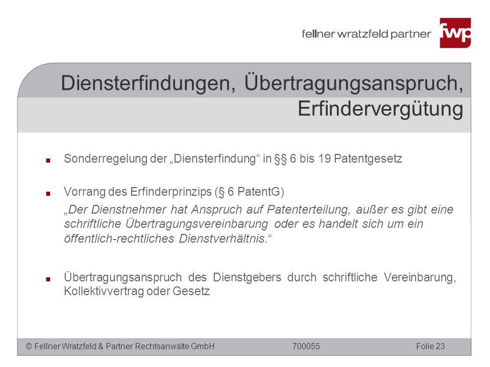 """© Fellner Wratzfeld & Partner Rechtsanwälte GmbHFolie 23700055 ■ Sonderregelung der """"Diensterfindung in §§ 6 bis 19 Patentgesetz ■ Vorrang des Erfinderprinzips (§ 6 PatentG) """"Der Dienstnehmer hat Anspruch auf Patenterteilung, außer es gibt eine schriftliche Übertragungsvereinbarung oder es handelt sich um ein öffentlich-rechtliches Dienstverhältnis. ■ Übertragungsanspruch des Dienstgebers durch schriftliche Vereinbarung, Kollektivvertrag oder Gesetz Diensterfindungen, Übertragungsanspruch, Erfindervergütung"""