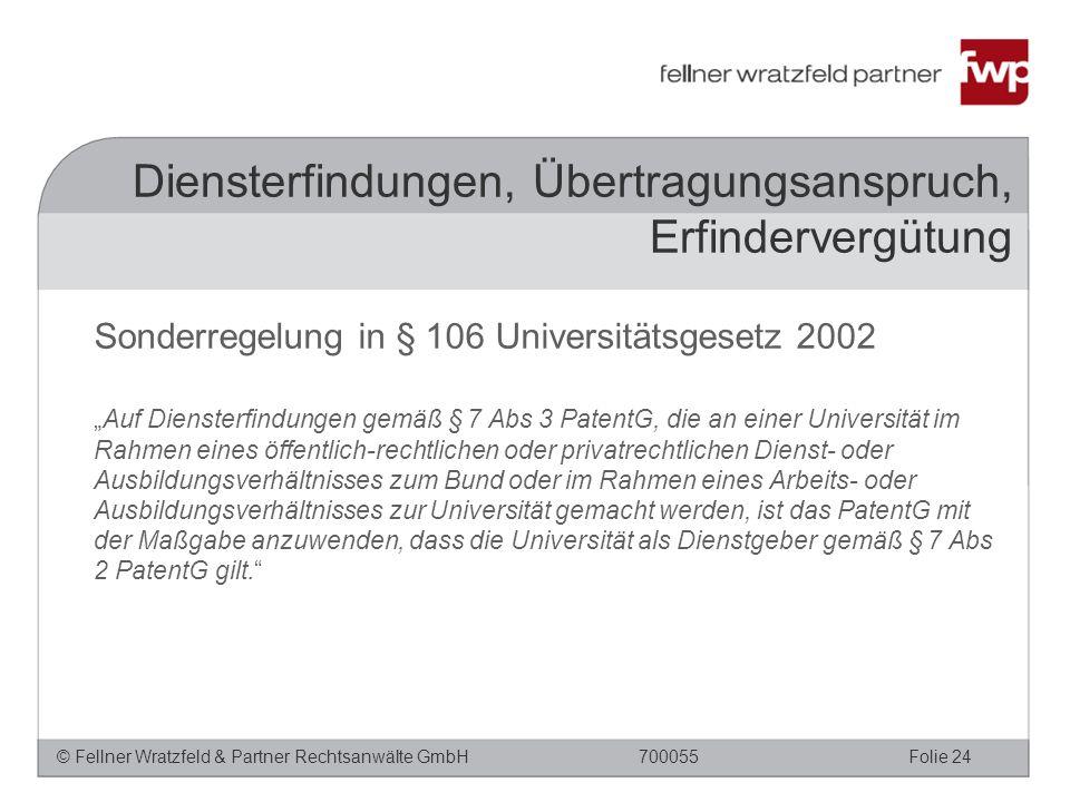 """© Fellner Wratzfeld & Partner Rechtsanwälte GmbHFolie 24700055 Sonderregelung in § 106 Universitätsgesetz 2002 """"Auf Diensterfindungen gemäß § 7 Abs 3 PatentG, die an einer Universität im Rahmen eines öffentlich-rechtlichen oder privatrechtlichen Dienst- oder Ausbildungsverhältnisses zum Bund oder im Rahmen eines Arbeits- oder Ausbildungsverhältnisses zur Universität gemacht werden, ist das PatentG mit der Maßgabe anzuwenden, dass die Universität als Dienstgeber gemäß § 7 Abs 2 PatentG gilt. Diensterfindungen, Übertragungsanspruch, Erfindervergütung"""