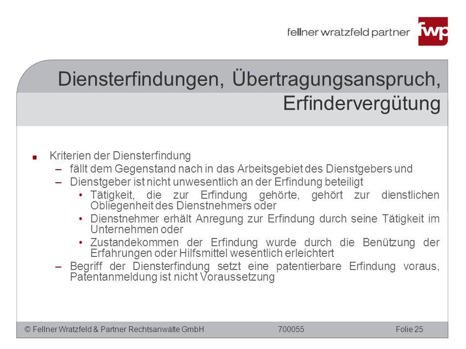 © Fellner Wratzfeld & Partner Rechtsanwälte GmbHFolie 25700055 ■ Kriterien der Diensterfindung –fällt dem Gegenstand nach in das Arbeitsgebiet des Dienstgebers und –Dienstgeber ist nicht unwesentlich an der Erfindung beteiligt Tätigkeit, die zur Erfindung gehörte, gehört zur dienstlichen Obliegenheit des Dienstnehmers oder Dienstnehmer erhält Anregung zur Erfindung durch seine Tätigkeit im Unternehmen oder Zustandekommen der Erfindung wurde durch die Benützung der Erfahrungen oder Hilfsmittel wesentlich erleichtert –Begriff der Diensterfindung setzt eine patentierbare Erfindung voraus, Patentanmeldung ist nicht Voraussetzung Diensterfindungen, Übertragungsanspruch, Erfindervergütung