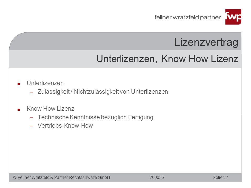 © Fellner Wratzfeld & Partner Rechtsanwälte GmbHFolie 32700055 Lizenzvertrag ■ Unterlizenzen –Zulässigkeit / Nichtzulässigkeit von Unterlizenzen ■ Know How Lizenz –Technische Kenntnisse bezüglich Fertigung –Vertriebs-Know-How Unterlizenzen, Know How Lizenz