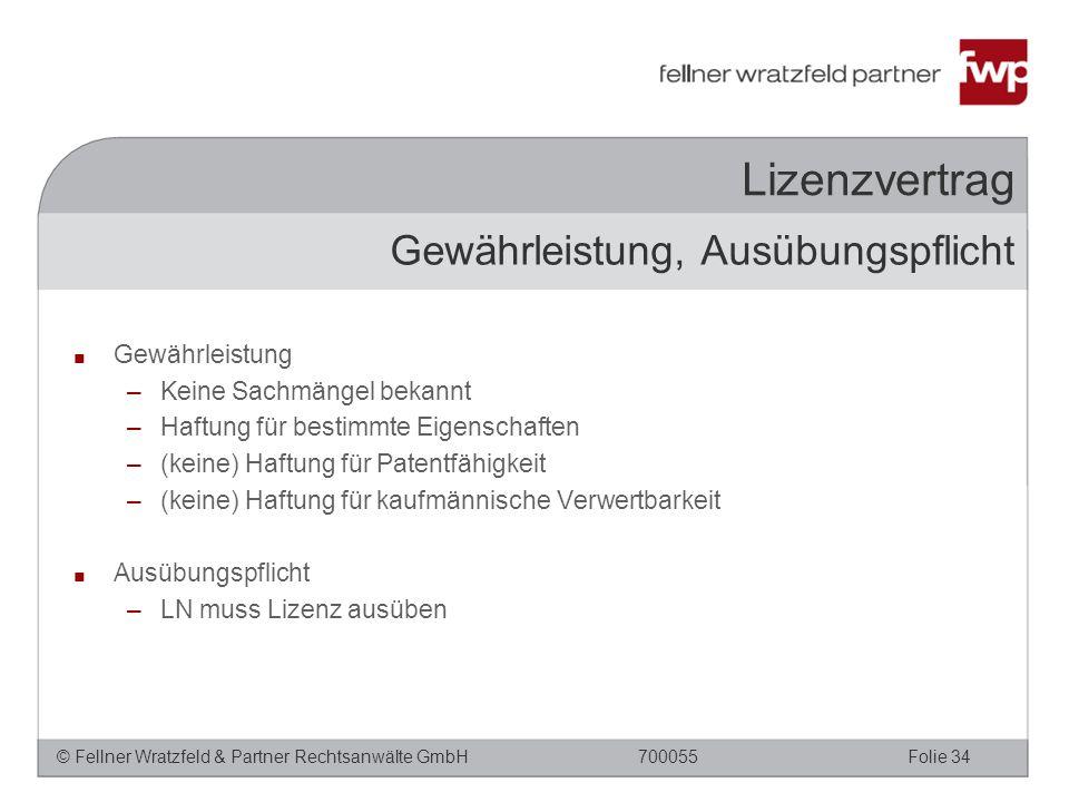 © Fellner Wratzfeld & Partner Rechtsanwälte GmbHFolie 34700055 Lizenzvertrag ■ Gewährleistung –Keine Sachmängel bekannt –Haftung für bestimmte Eigenschaften –(keine) Haftung für Patentfähigkeit –(keine) Haftung für kaufmännische Verwertbarkeit ■ Ausübungspflicht –LN muss Lizenz ausüben Gewährleistung, Ausübungspflicht